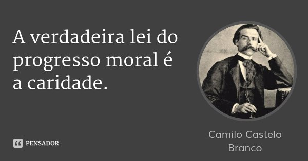 A verdadeira lei do progresso moral é a caridade.... Frase de Camilo Castelo Branco.