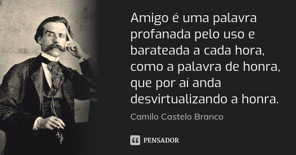Amigo é uma palavra profanada pelo uso e barateada a cada hora, como a palavra de honra, que por aí anda desvirtualizando a honra.... Frase de Camilo Castelo Branco.