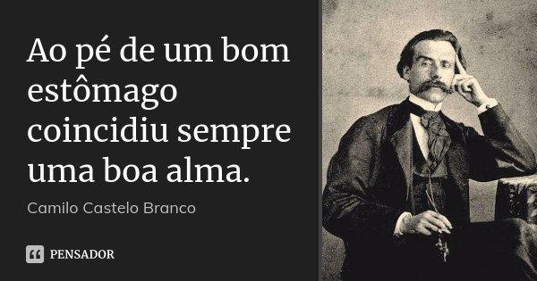 Ao pé de um bom estômago coincidiu sempre uma boa alma.... Frase de Camilo Castelo Branco.