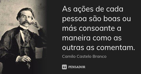 As ações de cada pessoa são boas ou más consoante a maneira como as outras as comentam.... Frase de Camilo Castelo Branco.
