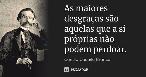 As maiores desgraças são aquelas que a si próprias não podem perdoar.... Frase de Camilo Castelo Branco.