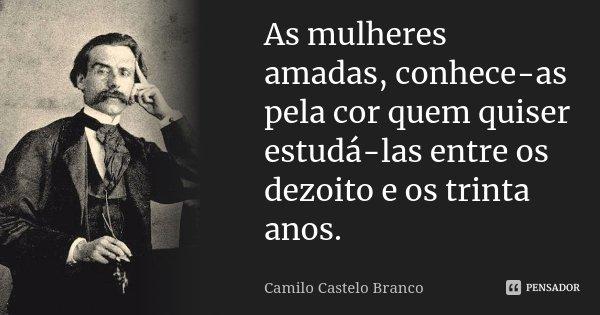 As mulheres amadas, conhece-as pela cor quem quiser estudá-las entre os dezoito e os trinta anos.... Frase de Camilo Castelo Branco.