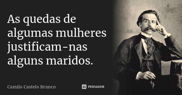 As quedas de algumas mulheres justificam-nas alguns maridos.... Frase de Camilo Castelo Branco.