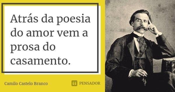 Atrás da poesia do amor vem a prosa do casamento.... Frase de Camilo Castelo Branco.