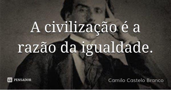 A civilização é a razão da igualdade.... Frase de Camilo Castelo Branco.