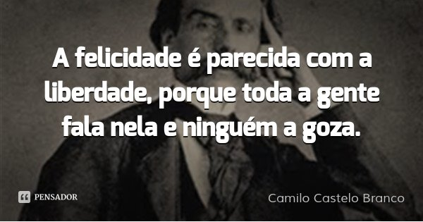 A felicidade é parecida com a liberdade, porque toda a gente fala nela e ninguém a goza.... Frase de Camilo Castelo Branco.