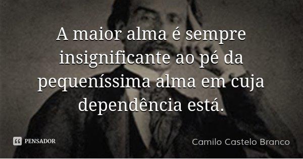 A maior alma é sempre insignificante ao pé da pequeníssima alma em cuja dependência está.... Frase de Camilo Castelo Branco.