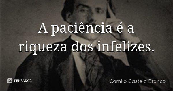 A paciência é a riqueza dos infelizes.... Frase de Camilo Castelo Branco.