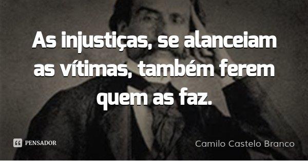 As injustiças, se alanceiam as vítimas, também ferem quem as faz.... Frase de Camilo Castelo Branco.