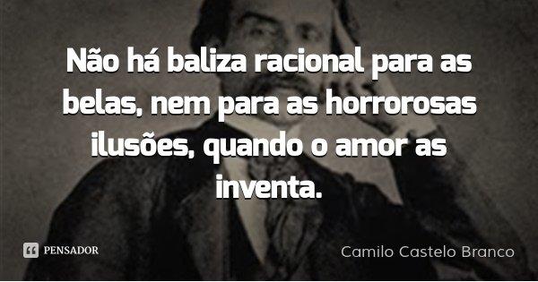 Não há baliza racional para as belas, nem para as horrorosas ilusões, quando o amor as inventa.... Frase de Camilo Castelo Branco.