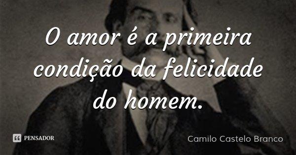 O amor é a primeira condição da felicidade do homem.... Frase de Camilo Castelo Branco.