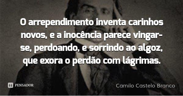 O arrependimento inventa carinhos novos, e a inocência parece vingar-se, perdoando, e sorrindo ao algoz, que exora o perdão com lágrimas.... Frase de Camilo Castelo Branco.