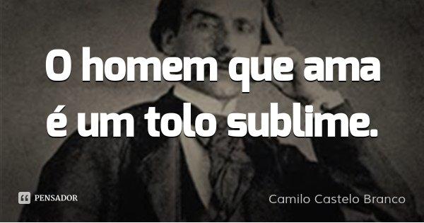 O homem que ama é um tolo sublime.... Frase de Camilo Castelo Branco.