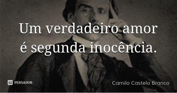 Um verdadeiro amor é segunda inocência.... Frase de Camilo Castelo Branco.