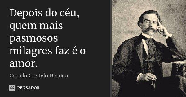 Depois do céu, quem mais pasmosos milagres faz é o amor.... Frase de Camilo Castelo Branco.