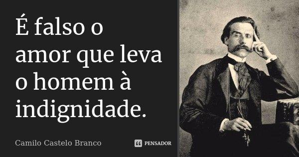 É falso o amor que leva o homem à indignidade.... Frase de Camilo Castelo Branco.