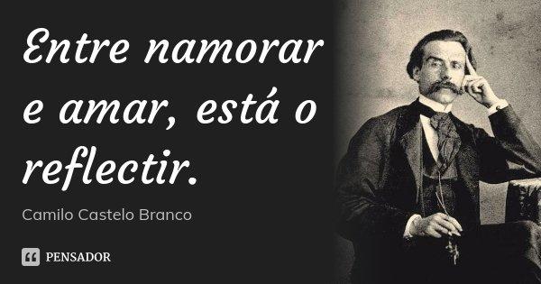 Entre namorar e amar, está o reflectir.... Frase de Camilo Castelo Branco.