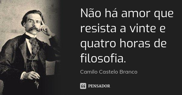 Não há amor que resista a vinte e quatro horas de filosofia.... Frase de Camilo Castelo Branco.