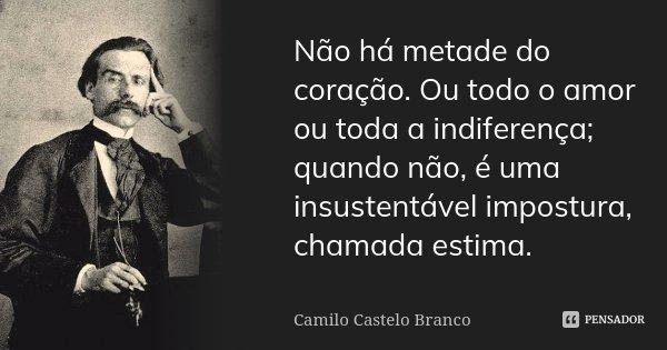 Não há metade do coração. Ou todo o amor ou toda a indiferença; quando não, é uma insustentável impostura, chamada estima.... Frase de Camilo Castelo Branco.