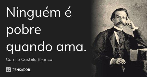 Ninguém é pobre quando ama.... Frase de Camilo Castelo Branco.