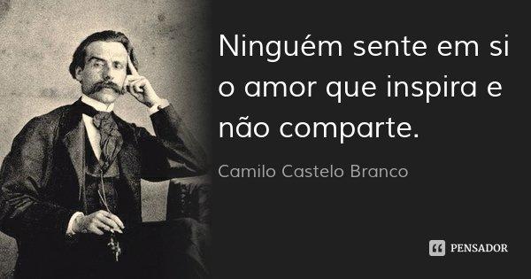 Ninguém sente em si o amor que inspira e não comparte.... Frase de Camilo Castelo Branco.