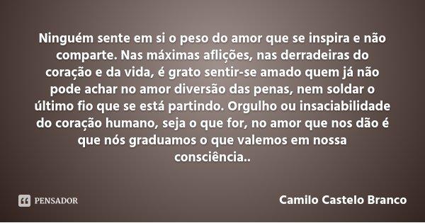 Ninguém sente em si o peso do amor que se inspira e não comparte. Nas máximas aflições, nas derradeiras do coração e da vida, é grato sentir-se amado quem já nã... Frase de Camilo Castelo Branco.