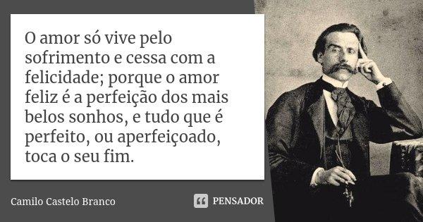 O amor só vive pelo sofrimento e cessa com a felicidade; porque o amor feliz é a perfeição dos mais belos sonhos, e tudo que é perfeito, ou aperfeiçoado, toca o... Frase de Camilo Castelo Branco.