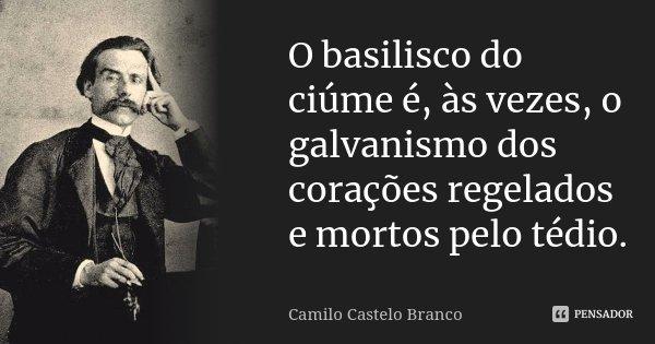 O basilisco do ciúme é, às vezes, o galvanismo dos corações regelados e mortos pelo tédio.... Frase de Camilo Castelo Branco.