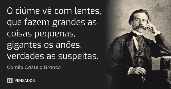 O ciúme vê com lentes, que fazem grandes as coisas pequenas, gigantes os anões, verdades as suspeitas.... Frase de Camilo Castelo Branco.