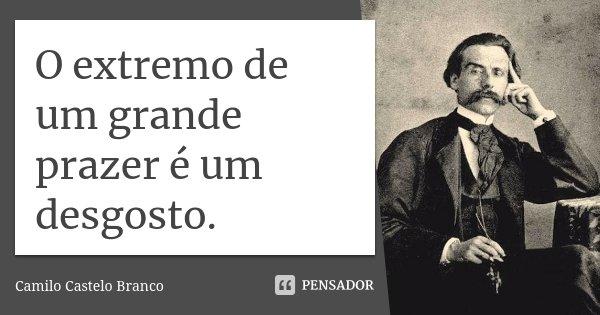 O extremo de um grande prazer é um desgosto.... Frase de Camilo Castelo Branco.