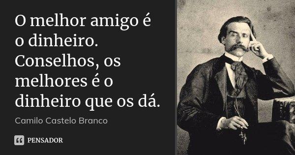 O melhor amigo é o dinheiro. Conselhos, os melhores é o dinheiro que os dá.... Frase de Camilo Castelo Branco.