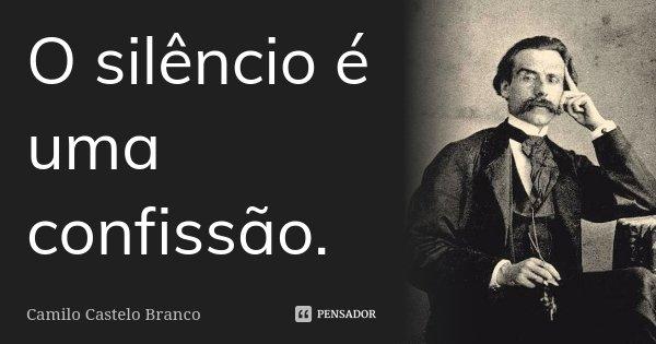 O silêncio é uma confissão.... Frase de Camilo Castelo Branco.