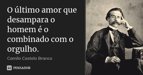 O último amor que desampara o homem é o combinado com o orgulho.... Frase de Camilo Castelo Branco.