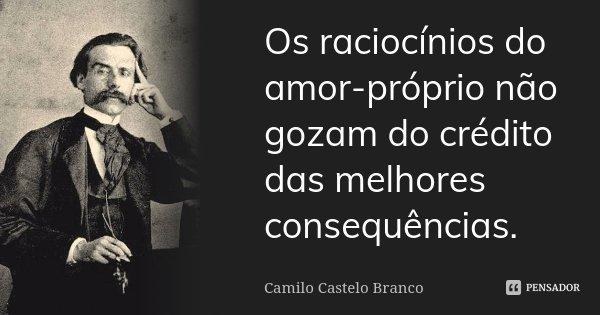 Os raciocínios do amor-próprio não gozam do crédito das melhores consequências.... Frase de Camilo Castelo Branco.