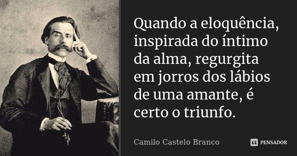 Quando a eloquência, inspirada do íntimo da alma, regurgita em jorros dos lábios de uma amante, é certo o triunfo.... Frase de Camilo Castelo Branco.