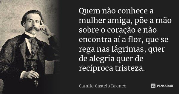 Quem não conhece a mulher amiga, põe a mão sobre o coração e não encontra aí a flor, que se rega nas lágrimas, quer de alegria quer de recíproca tristeza.... Frase de Camilo Castelo Branco.