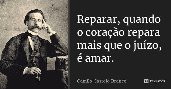 Reparar, quando o coração repara mais que o juízo, é amar.... Frase de Camilo Castelo Branco.