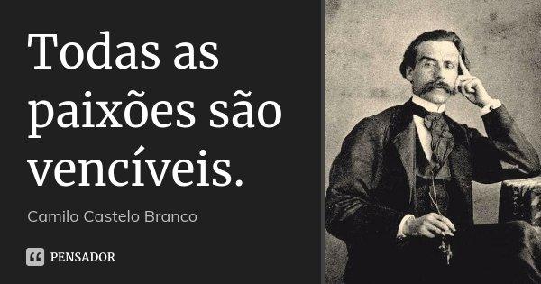 Todas as paixões são vencíveis.... Frase de Camilo Castelo Branco.