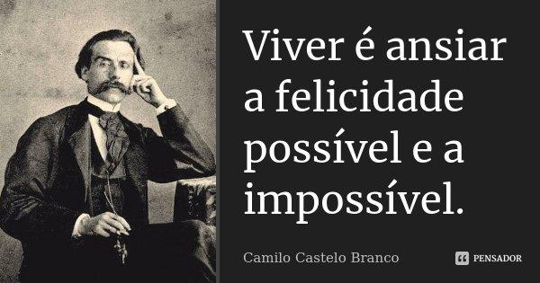 Viver é ansiar a felicidade possível e a impossível.... Frase de Camilo Castelo Branco.