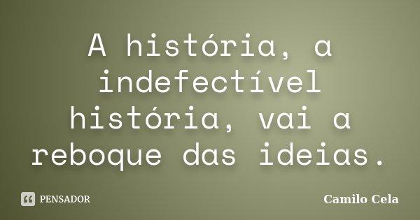 A história, a indefectível história, vai a reboque das ideias.... Frase de Camilo Cela.