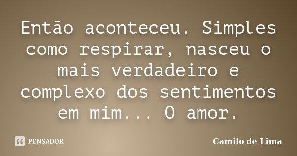 Então aconteceu. Simples como respirar, nasceu o mais verdadeiro e complexo dos sentimentos em mim... O amor.... Frase de Camilo de Lima.