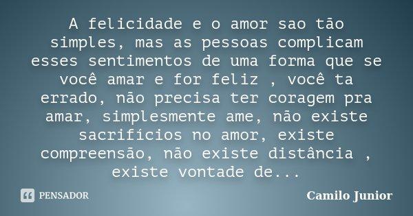 A felicidade e o amor sao tão simples, mas as pessoas complicam esses sentimentos de uma forma que se você amar e for feliz , você ta errado, não precisa ter co... Frase de Camilo Junior.