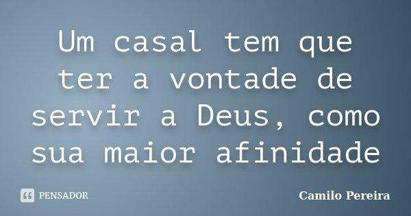 Um casal tem que ter a vontade de servir a Deus, como sua maior afinidade... Frase de Camilo Pereira.