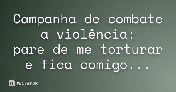 Campanha de combate a violência: pare de me torturar e fica comigo...... Frase de Desconhecido.