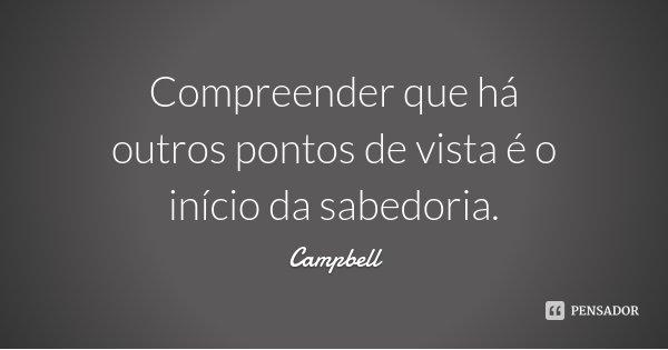 Compreender que há outros pontos de vista é o início da sabedoria.... Frase de Campbell.