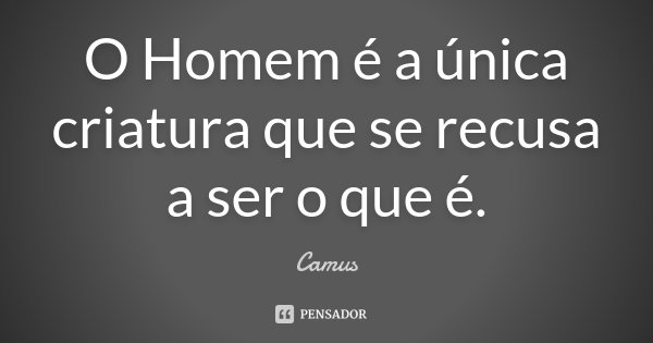 O Homem é a única criatura que se recusa a ser o que é.... Frase de Camus.