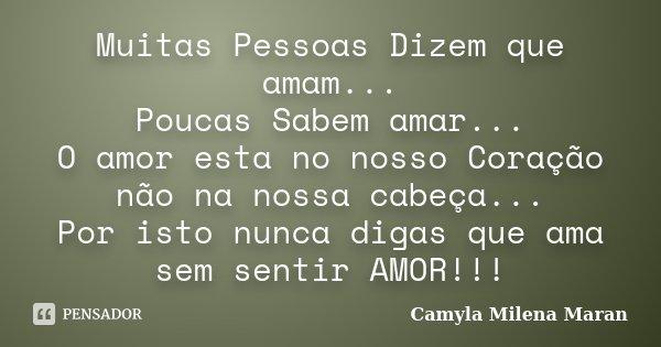 Muitas Pessoas Dizem que amam... Poucas Sabem amar... O amor esta no nosso Coração não na nossa cabeça... Por isto nunca digas que ama sem sentir AMOR!!!... Frase de Camyla Milena Maran.