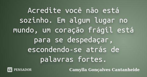 Acredite você não está sozinho. Em algum lugar no mundo, um coração frágil está para se despedaçar, escondendo-se atrás de palavras fortes.... Frase de Camylla Gonçalves Cantanheide.