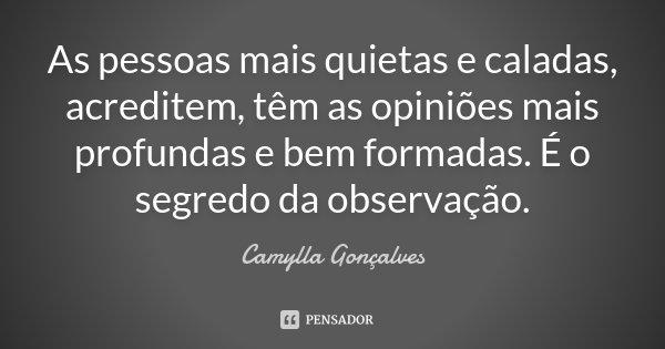 As pessoas mais quietas e caladas, acreditem, têm as opiniões mais profundas e bem formadas. É o segredo da observação.... Frase de Camylla Gonçalves.