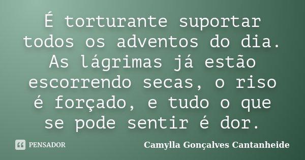 É torturante suportar todos os adventos do dia. As lágrimas já estão escorrendo secas, o riso é forçado, e tudo o que se pode sentir é dor.... Frase de Camylla Gonçalves Cantanheide.